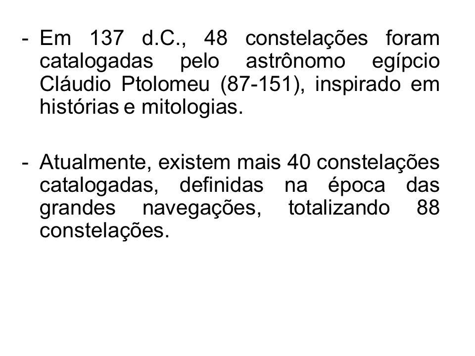 -Em 137 d.C., 48 constelações foram catalogadas pelo astrônomo egípcio Cláudio Ptolomeu (87-151), inspirado em histórias e mitologias. -Atualmente, ex