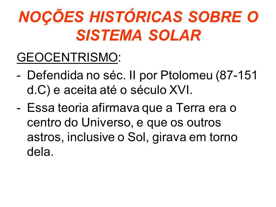 NOÇÕES HISTÓRICAS SOBRE O SISTEMA SOLAR GEOCENTRISMO: -Defendida no séc. II por Ptolomeu (87-151 d.C) e aceita até o século XVI. -Essa teoria afirmava