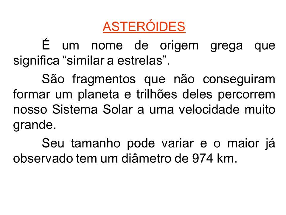 ASTERÓIDES É um nome de origem grega que significa similar a estrelas. São fragmentos que não conseguiram formar um planeta e trilhões deles percorrem