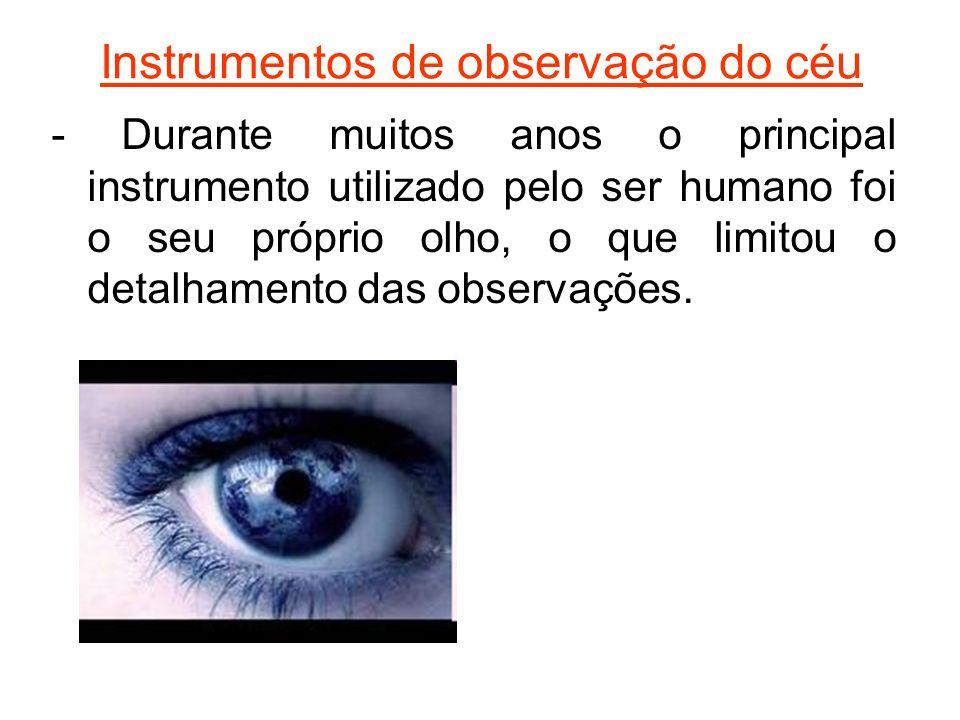 Instrumentos de observação do céu - Durante muitos anos o principal instrumento utilizado pelo ser humano foi o seu próprio olho, o que limitou o deta