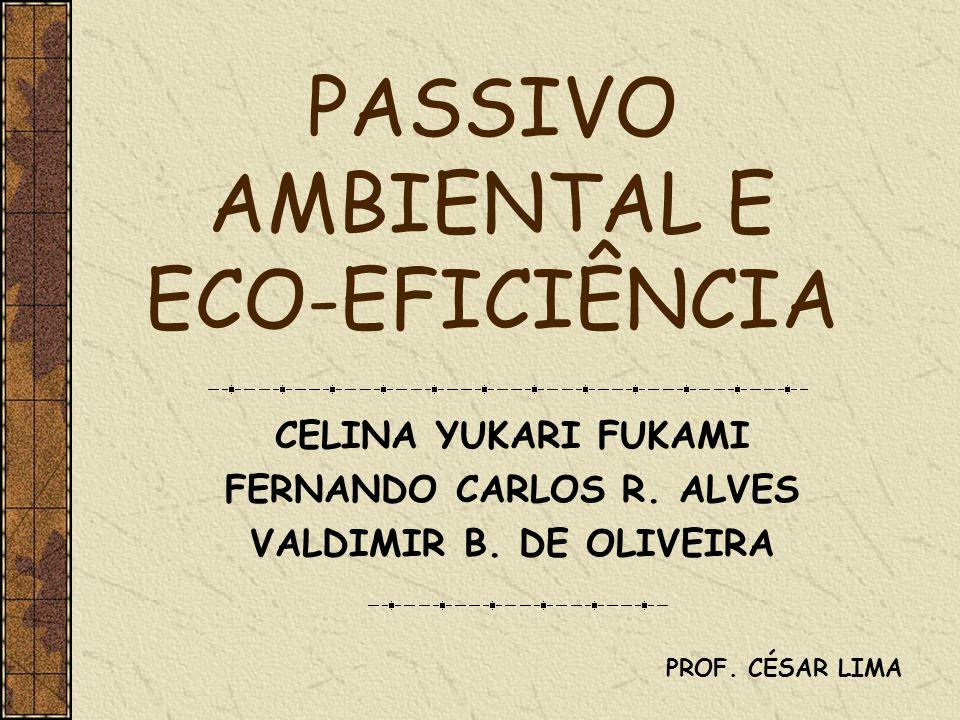 PASSIVO AMBIENTAL E ECO-EFICIÊNCIA CELINA YUKARI FUKAMI FERNANDO CARLOS R. ALVES VALDIMIR B. DE OLIVEIRA PROF. CÉSAR LIMA