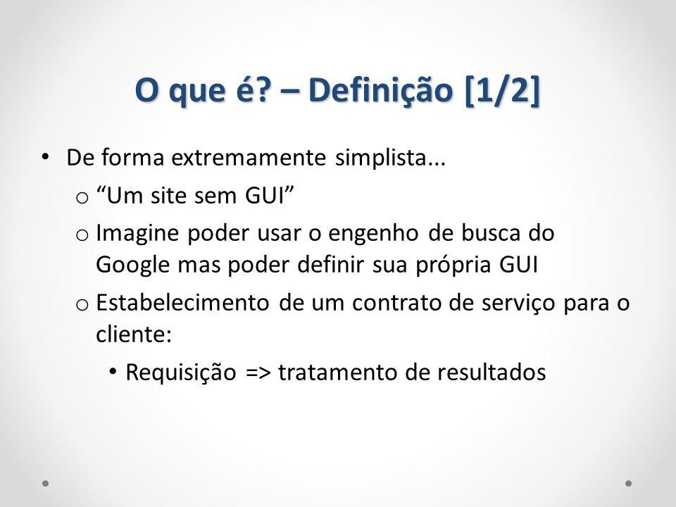O que é? – Definição [1/2] De forma extremamente simplista... o Um site sem GUI o Imagine poder usar o engenho de busca do Google mas poder definir su