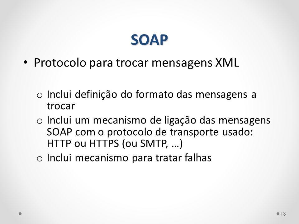 SOAP 18 Protocolo para trocar mensagens XML o Inclui definição do formato das mensagens a trocar o Inclui um mecanismo de ligação das mensagens SOAP c