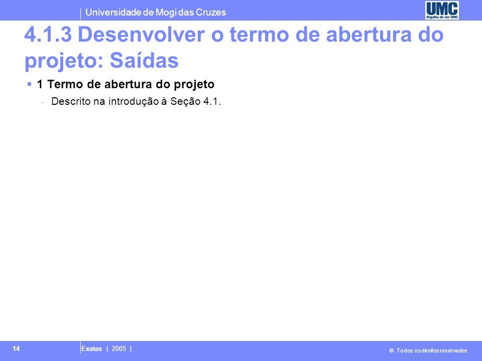 Universidade de Mogi das Cruzes © Todos os direitos reservados Exatas | 2005 | 14 4.1.3 Desenvolver o termo de abertura do projeto: Saídas 1 Termo de