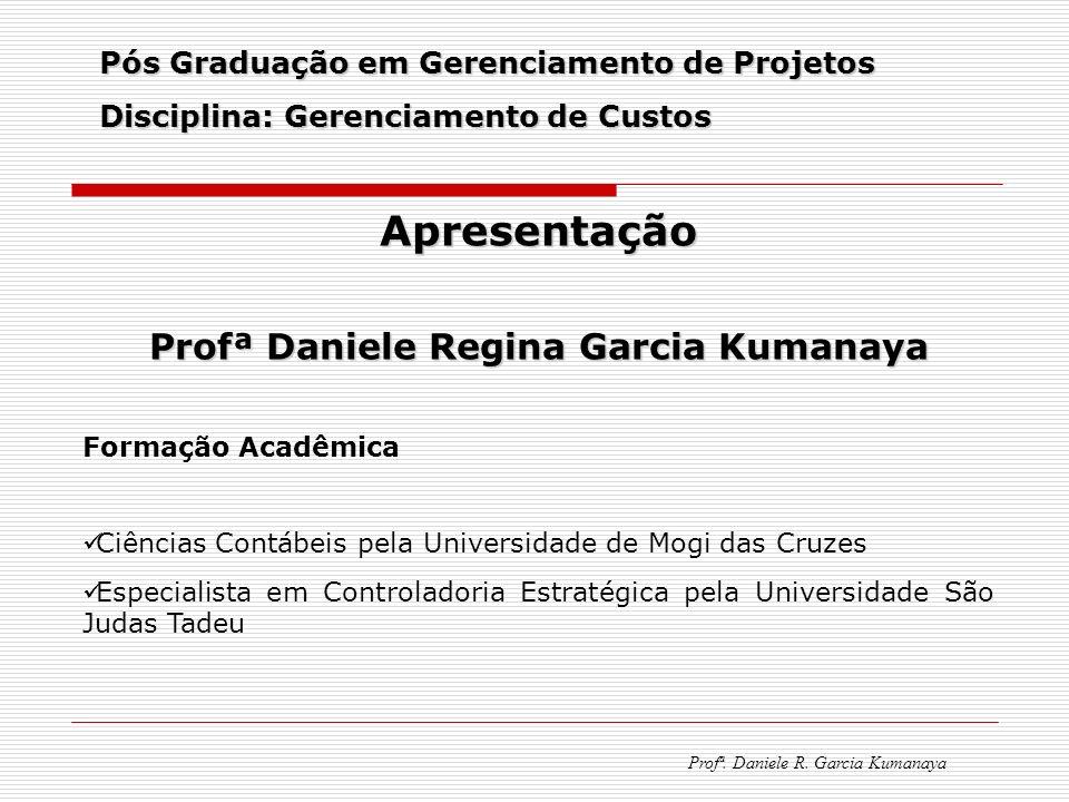 Pós Graduação em Gerenciamento de Projetos Disciplina: Gerenciamento de Custos Profª. Daniele R. Garcia Kumanaya Apresentação Profª Daniele Regina Gar