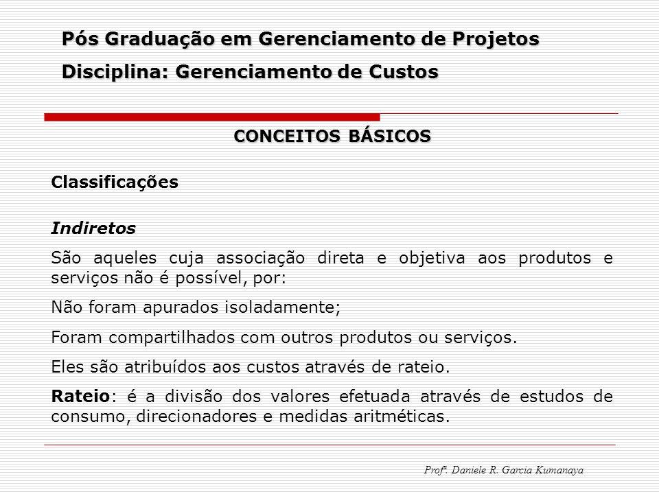 Pós Graduação em Gerenciamento de Projetos Disciplina: Gerenciamento de Custos Profª. Daniele R. Garcia Kumanaya CONCEITOS BÁSICOS Classificações Indi