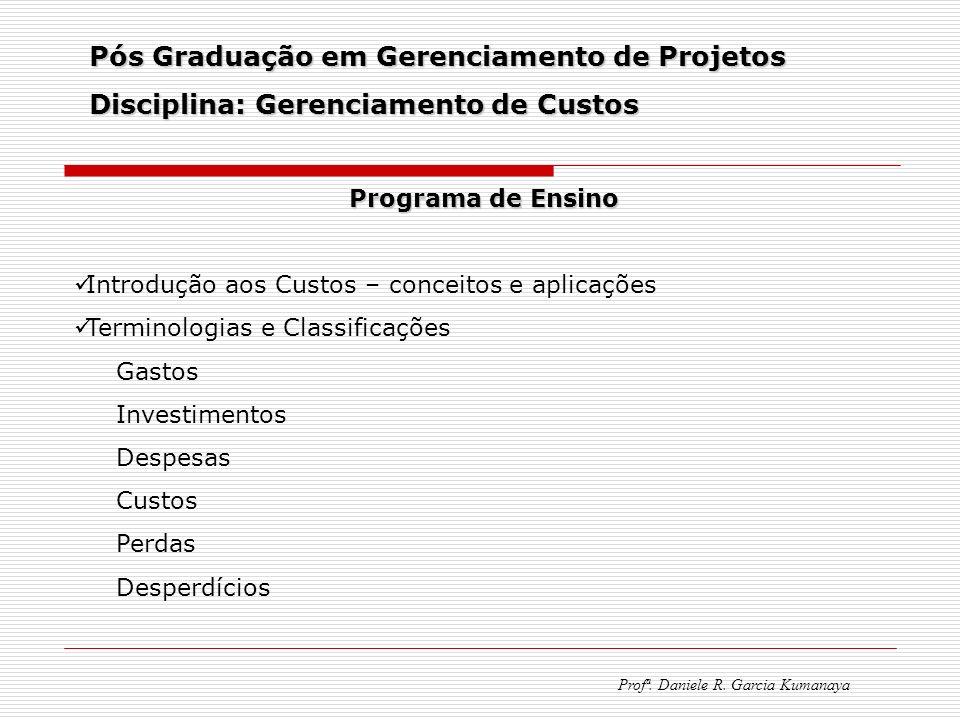 Pós Graduação em Gerenciamento de Projetos Disciplina: Gerenciamento de Custos Profª. Daniele R. Garcia Kumanaya Programa de Ensino Introdução aos Cus