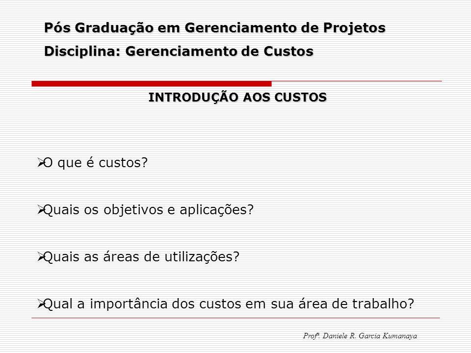 Pós Graduação em Gerenciamento de Projetos Disciplina: Gerenciamento de Custos Profª. Daniele R. Garcia Kumanaya INTRODUÇÃO AOS CUSTOS O que é custos?