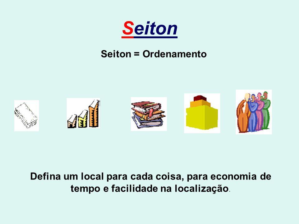 Seiton Seiton = Ordenamento Defina um local para cada coisa, para economia de tempo e facilidade na localização.