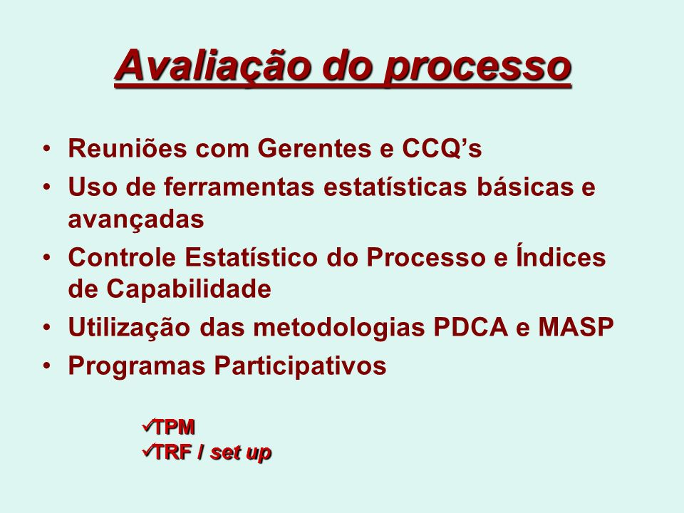 Avaliação do processo Reuniões com Gerentes e CCQs Uso de ferramentas estatísticas básicas e avançadas Controle Estatístico do Processo e Índices de Capabilidade Utilização das metodologias PDCA e MASP Programas Participativos TPM TPM TRF / set up TRF / set up