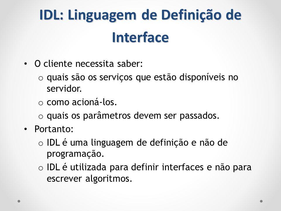 IDL: Linguagem de Definição de Interface O cliente necessita saber: o quais são os serviços que estão disponíveis no servidor. o como acioná-los. o qu