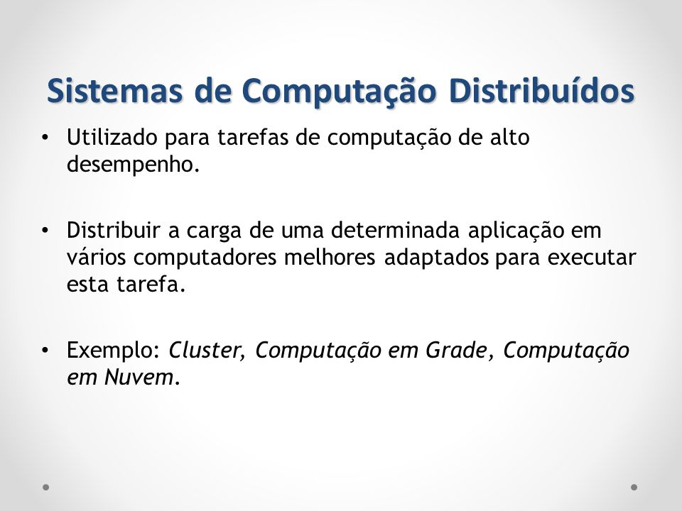 Sistemas de Computação Distribuídos Utilizado para tarefas de computação de alto desempenho. Distribuir a carga de uma determinada aplicação em vários
