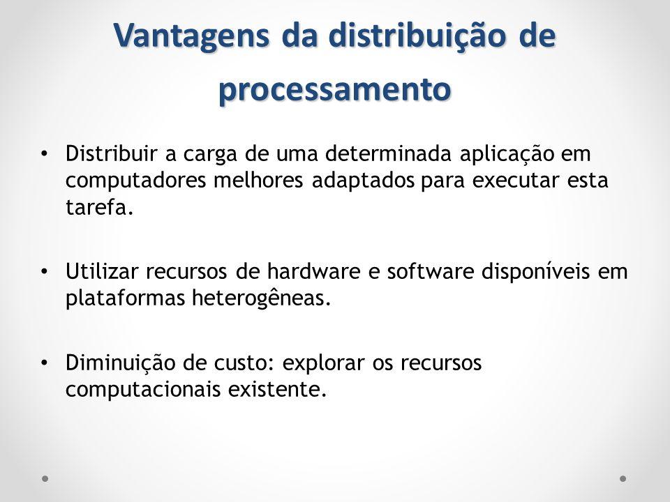 Vantagens da distribuição de processamento Distribuir a carga de uma determinada aplicação em computadores melhores adaptados para executar esta taref