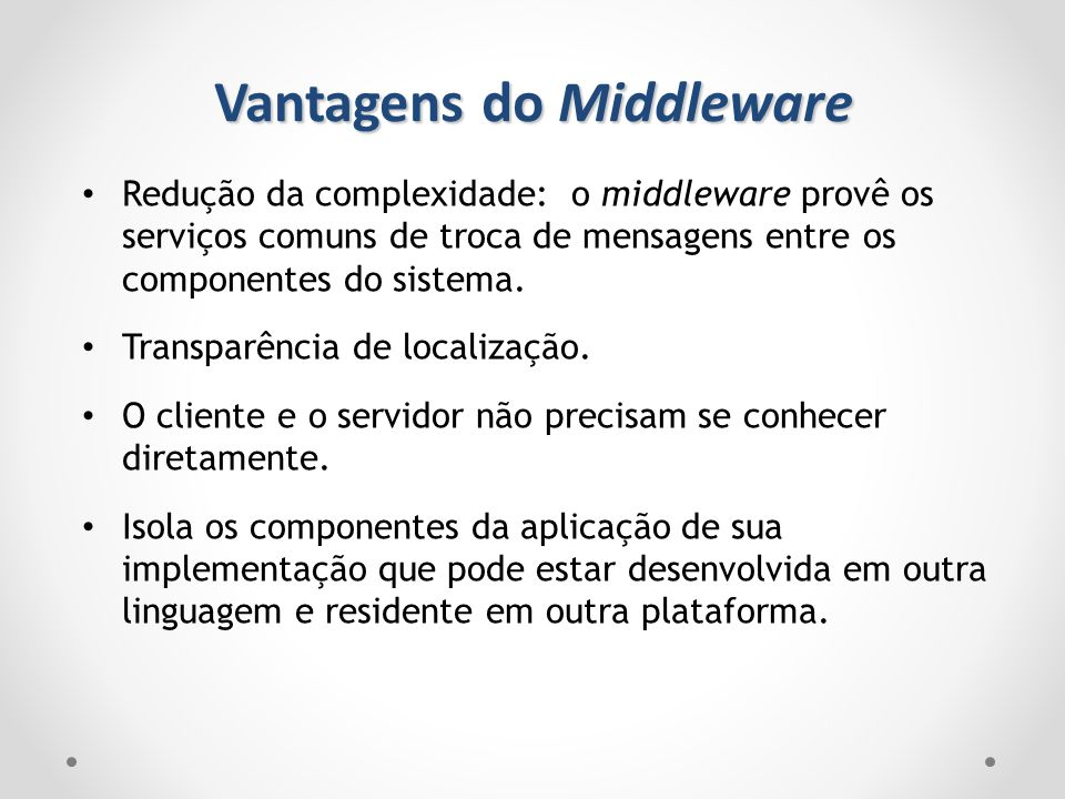 Vantagens do Middleware Redução da complexidade: o middleware provê os serviços comuns de troca de mensagens entre os componentes do sistema. Transpar