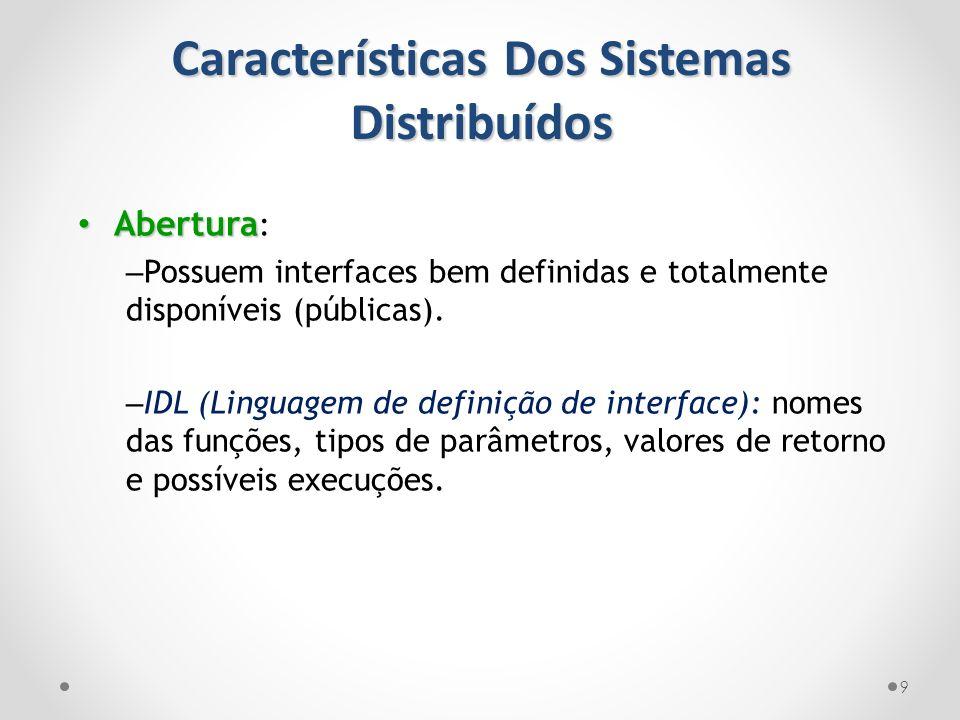 Características Dos Sistemas Distribuídos 9 Abertura Abertura : – Possuem interfaces bem definidas e totalmente disponíveis (públicas). – IDL (Linguag