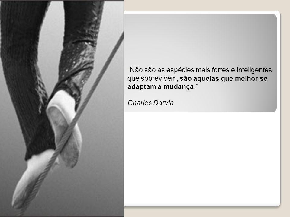 Não são as espécies mais fortes e inteligentes que sobrevivem, são aquelas que melhor se adaptam a mudança. Charles Darvin