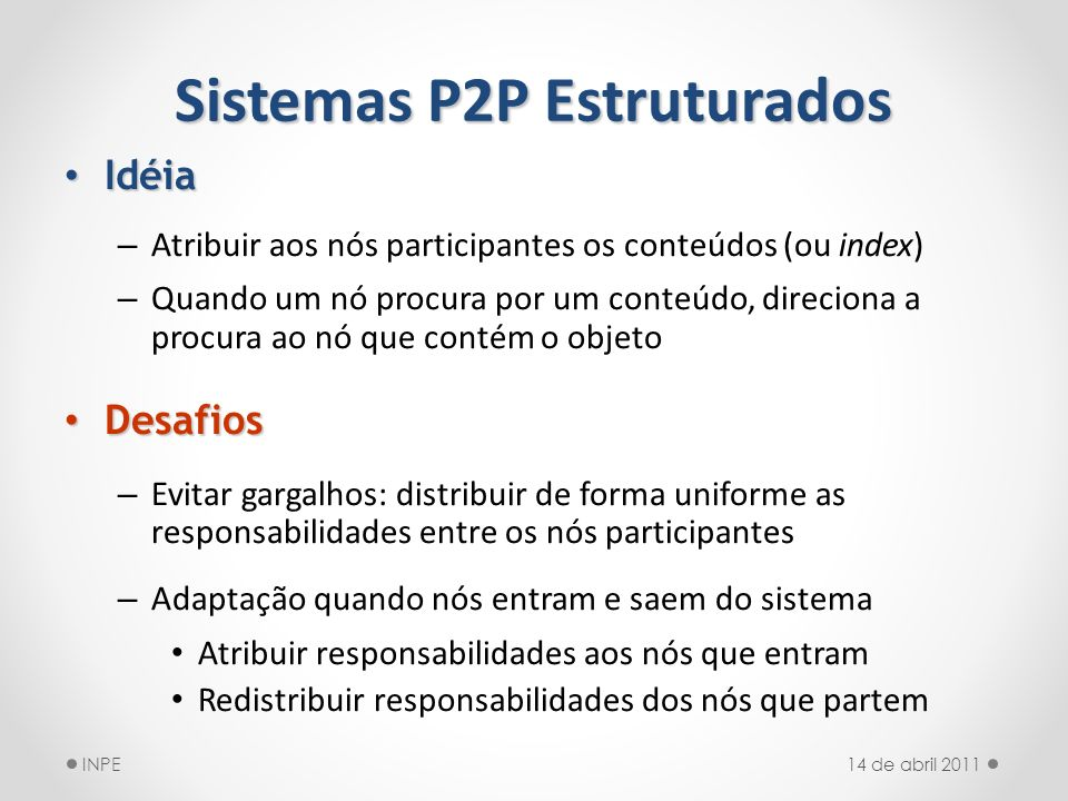 Sistemas P2P Estruturados Idéia Idéia – Atribuir aos nós participantes os conteúdos (ou index) – Quando um nó procura por um conteúdo, direciona a pro