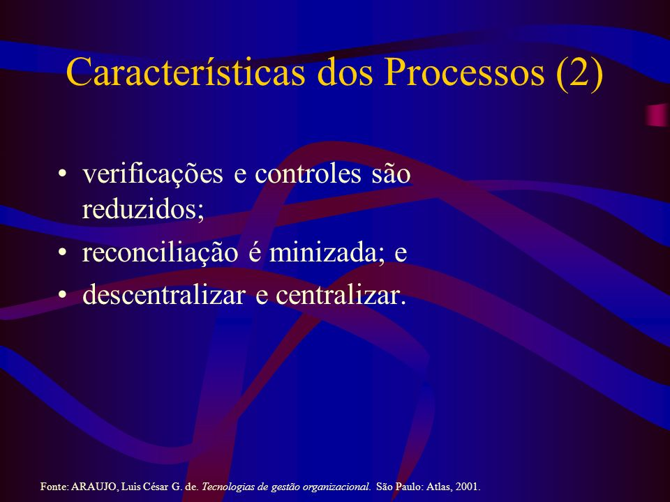Características dos Processos (2) verificações e controles são reduzidos; reconciliação é minizada; e descentralizar e centralizar. Fonte: ARAUJO, Lui