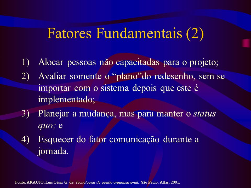 Fatores Fundamentais (2) 1)Alocar pessoas não capacitadas para o projeto; 2)Avaliar somente o planodo redesenho, sem se importar com o sistema depois que este é implementado; 3)Planejar a mudança, mas para manter o status quo; e 4)Esquecer do fator comunicação durante a jornada.