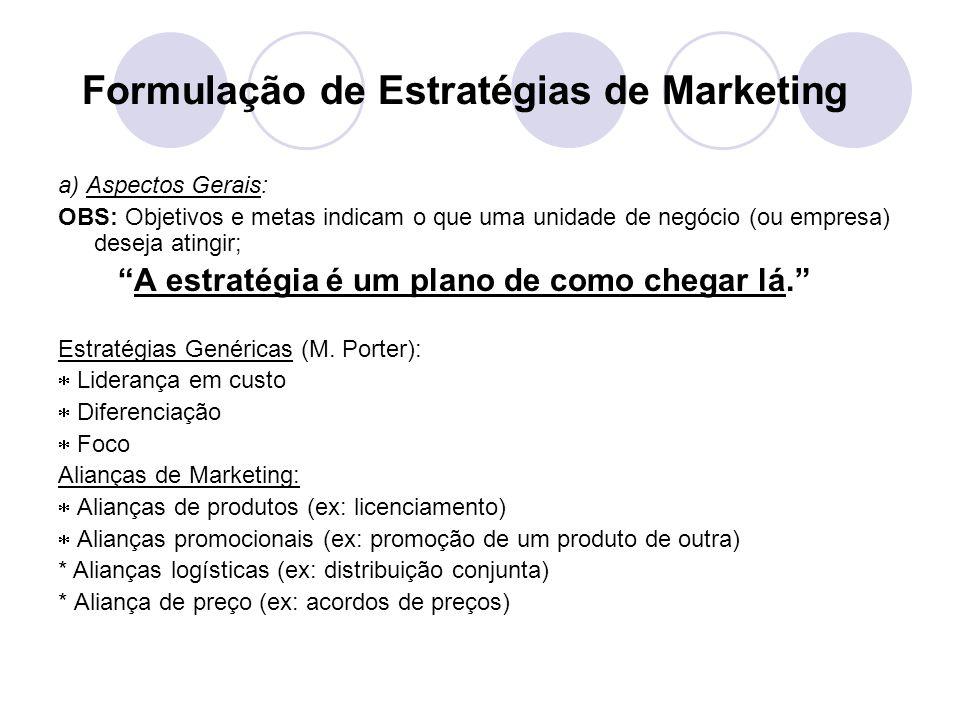 Formulação de Estratégias de Marketing a) Aspectos Gerais: OBS: Objetivos e metas indicam o que uma unidade de negócio (ou empresa) deseja atingir; A estratégia é um plano de como chegar lá.