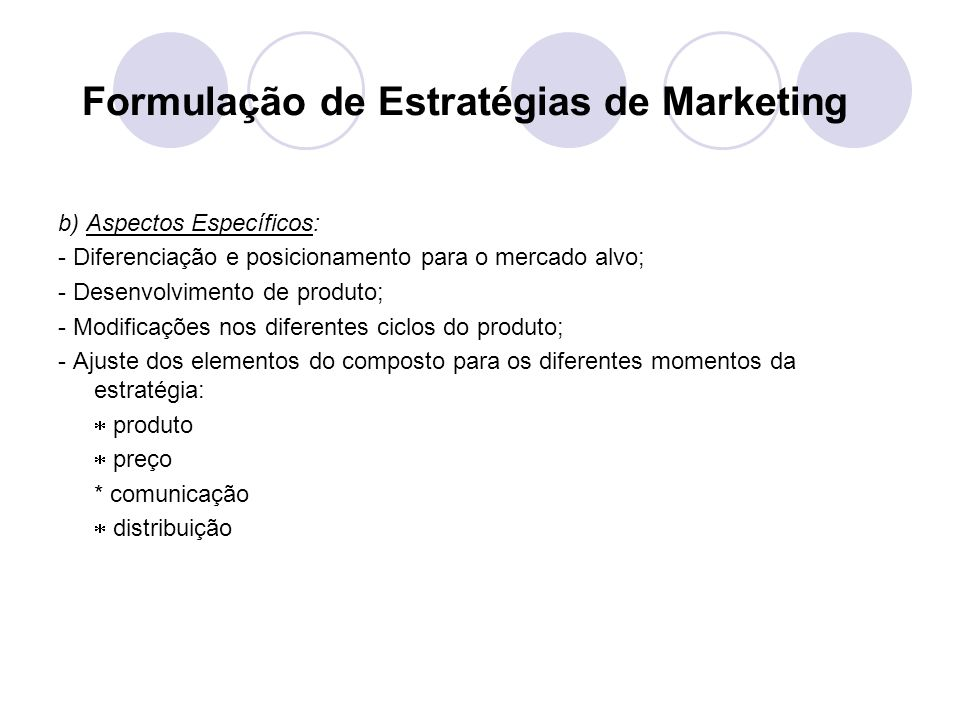Formulação de Estratégias de Marketing b) Aspectos Específicos: - Diferenciação e posicionamento para o mercado alvo; - Desenvolvimento de produto; - Modificações nos diferentes ciclos do produto; - Ajuste dos elementos do composto para os diferentes momentos da estratégia: produto preço * comunicação distribuição