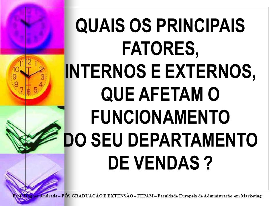 Prof. Wagner Andrade – PÓS GRADUAÇÃO E EXTENSÃO – FEPAM – Faculdade Européia de Administração em Marketing QUAIS OS PRINCIPAIS FATORES, INTERNOS E EXT