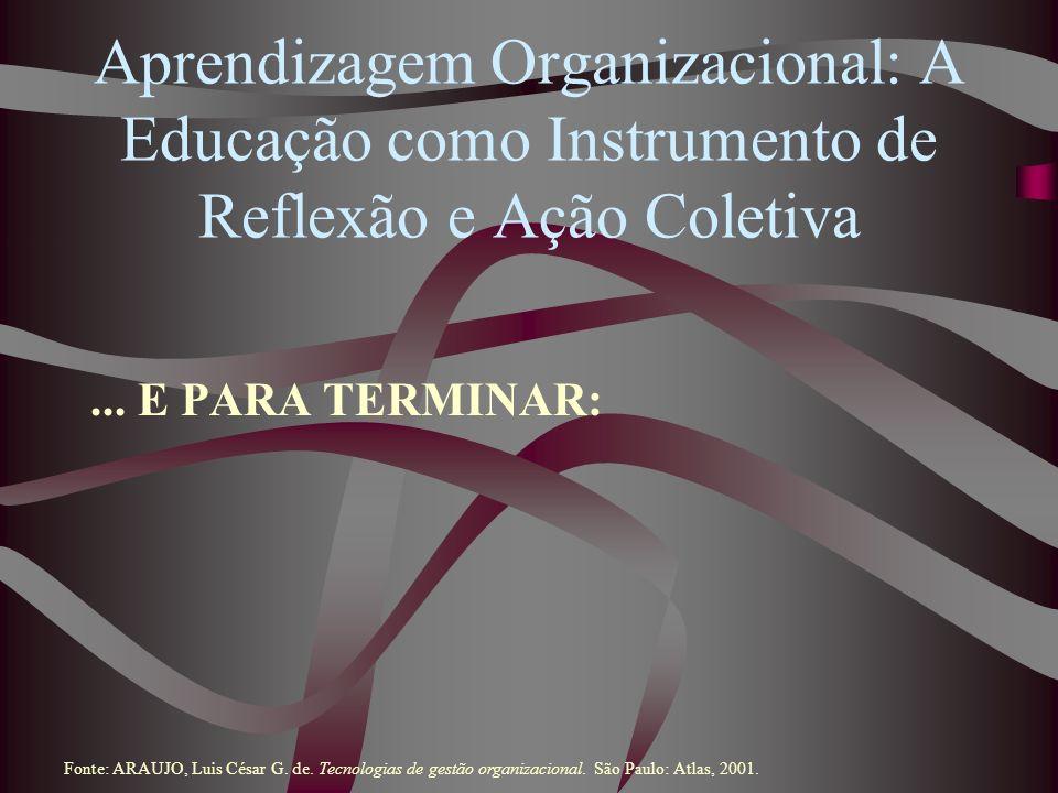 Aprendizagem Organizacional: A Educação como Instrumento de Reflexão e Ação Coletiva... E PARA TERMINAR: Fonte: ARAUJO, Luis César G. de. Tecnologias