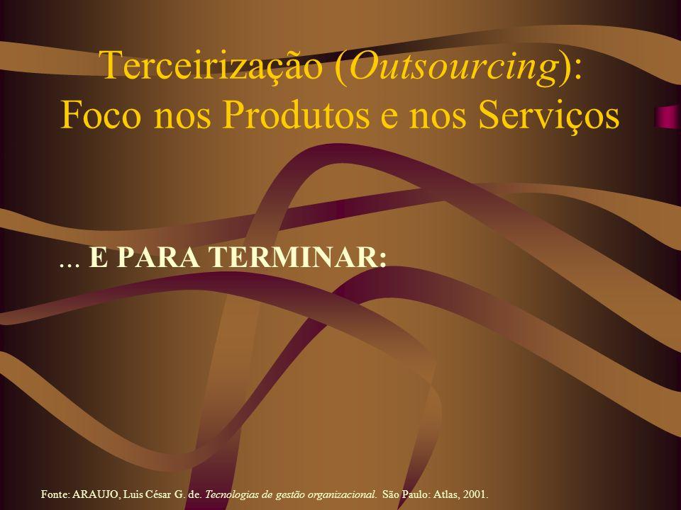Terceirização (Outsourcing): Foco nos Produtos e nos Serviços... E PARA TERMINAR: Fonte: ARAUJO, Luis César G. de. Tecnologias de gestão organizaciona