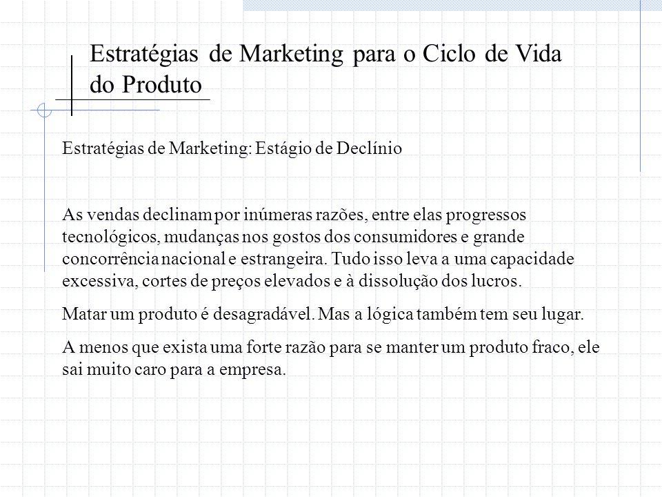 Estratégias de Marketing para o Ciclo de Vida do Produto Estratégias de Marketing: Estágio de Declínio As vendas declinam por inúmeras razões, entre e
