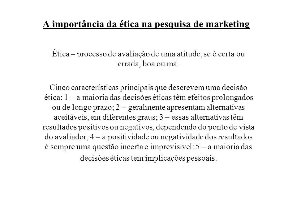 A importância da ética na pesquisa de marketing Ética – processo de avaliação de uma atitude, se é certa ou errada, boa ou má. Cinco características p