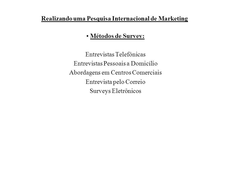 Realizando uma Pesquisa Internacional de Marketing Métodos de Survey: Entrevistas Telefônicas Entrevistas Pessoais a Domicílio Abordagens em Centros C