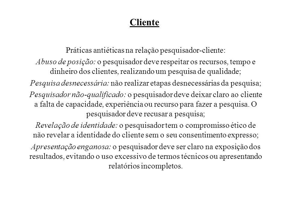 Cliente Práticas antiéticas na relação pesquisador-cliente: Abuso de posição: o pesquisador deve respeitar os recursos, tempo e dinheiro dos clientes,