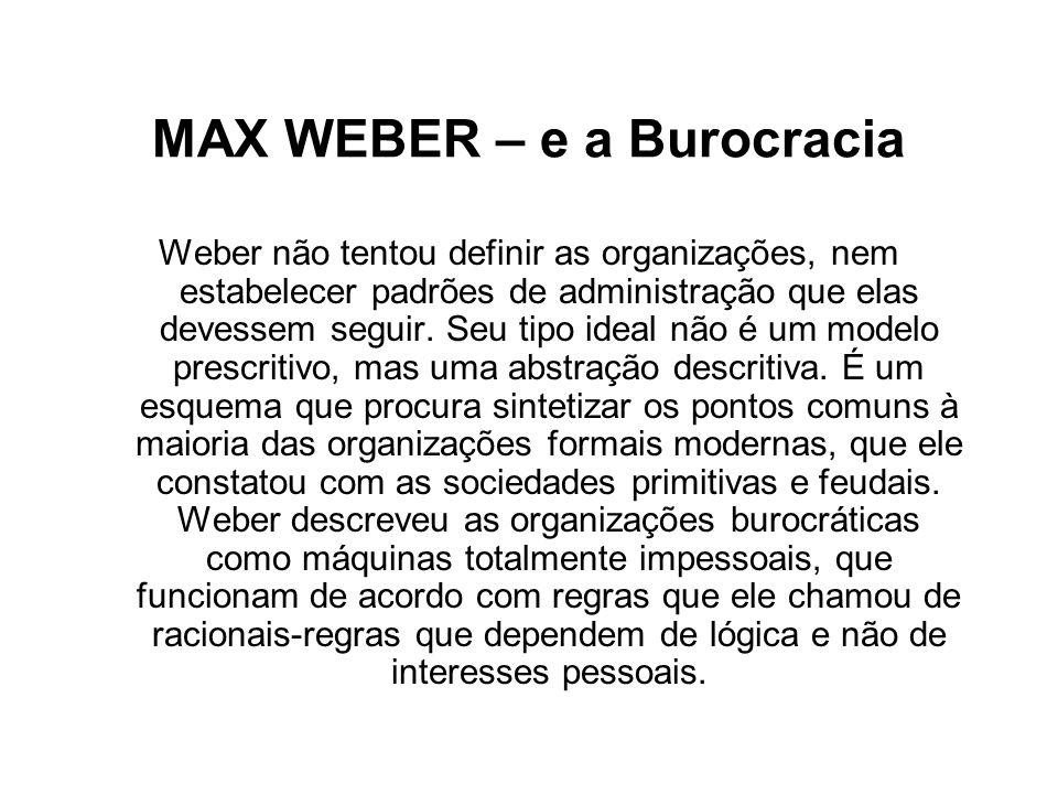 MAX WEBER – e a Burocracia Weber não tentou definir as organizações, nem estabelecer padrões de administração que elas devessem seguir. Seu tipo ideal