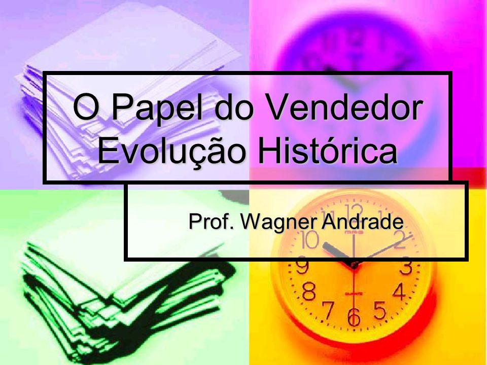 O Papel do Vendedor Evolução Histórica Prof. Wagner Andrade