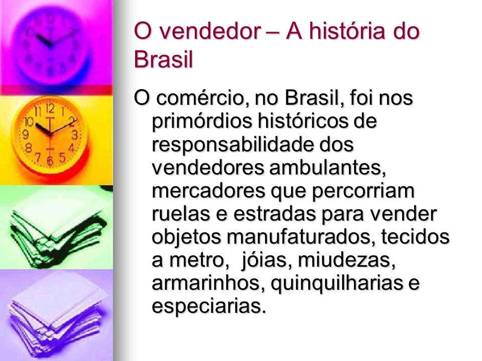 O vendedor – A história do Brasil O comércio, no Brasil, foi nos primórdios históricos de responsabilidade dos vendedores ambulantes, mercadores que p