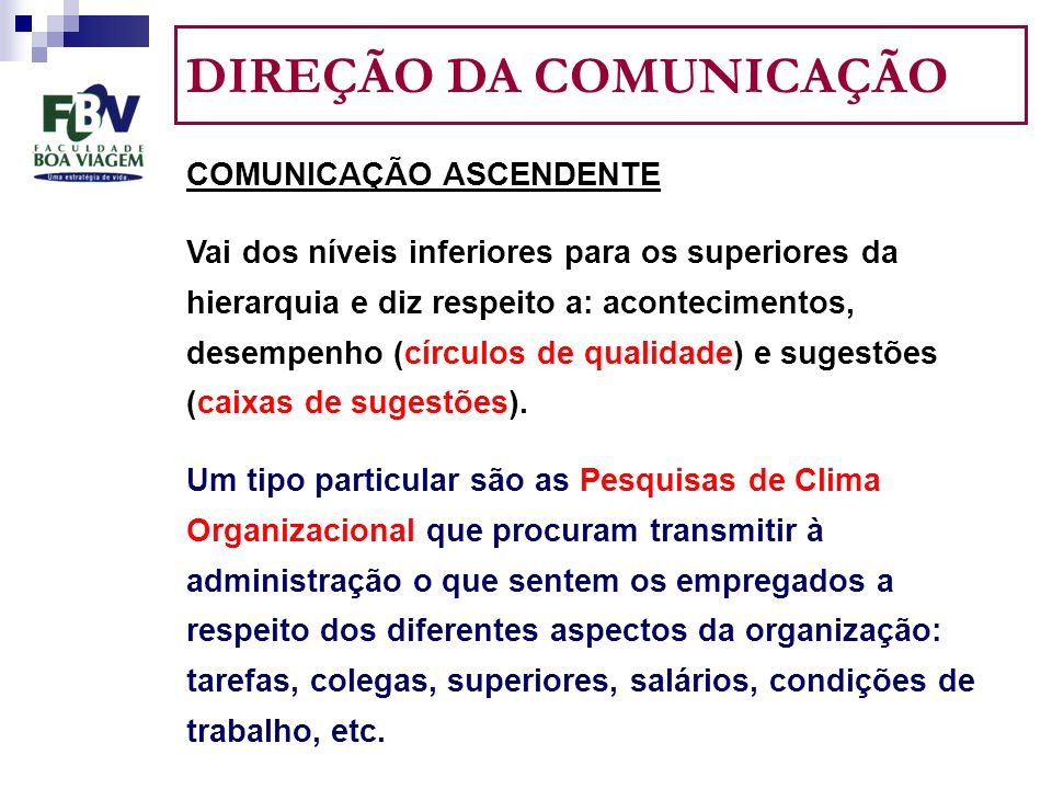 DIREÇÃO DA COMUNICAÇÃO COMUNICAÇÃO ASCENDENTE Vai dos níveis inferiores para os superiores da hierarquia e diz respeito a: acontecimentos, desempenho (círculos de qualidade) e sugestões (caixas de sugestões).