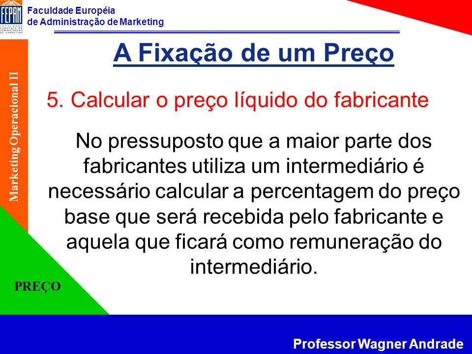 Faculdade Européia de Administração de Marketing Professor Wagner Andrade Marketing Operacional II PREÇO A Fixação de um Preço 5. Calcular o preço líq