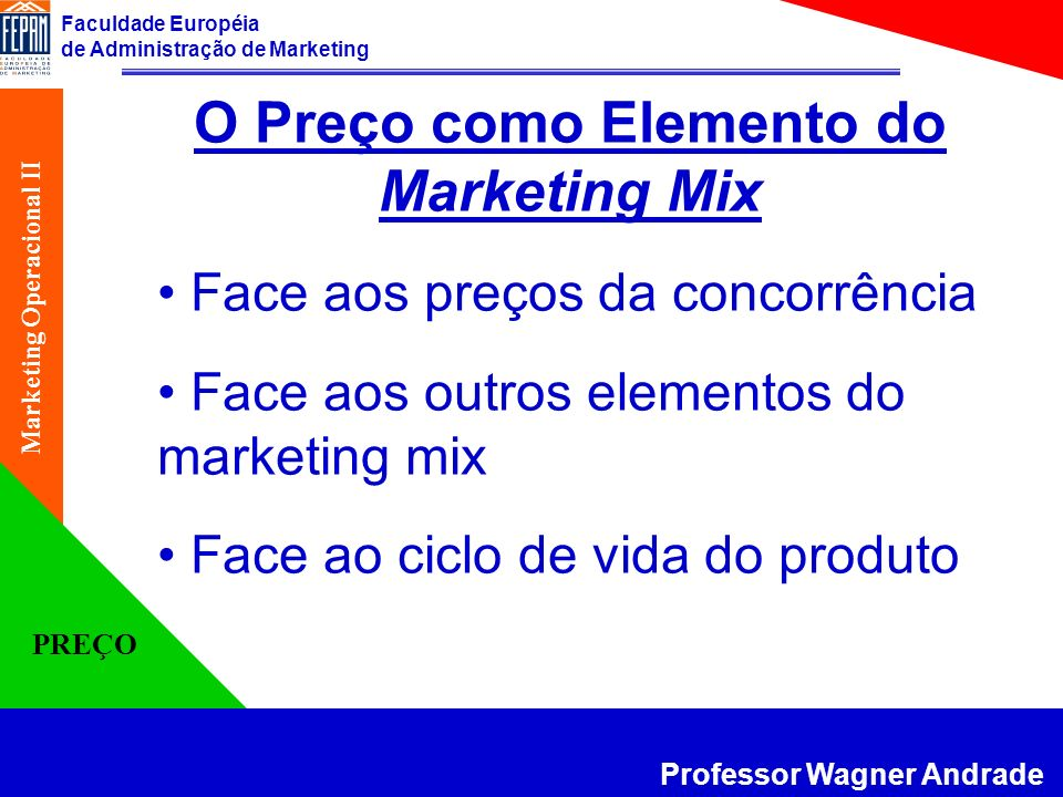 Faculdade Européia de Administração de Marketing Professor Wagner Andrade Marketing Operacional II PREÇO O Preço como Elemento do Marketing Mix Face a