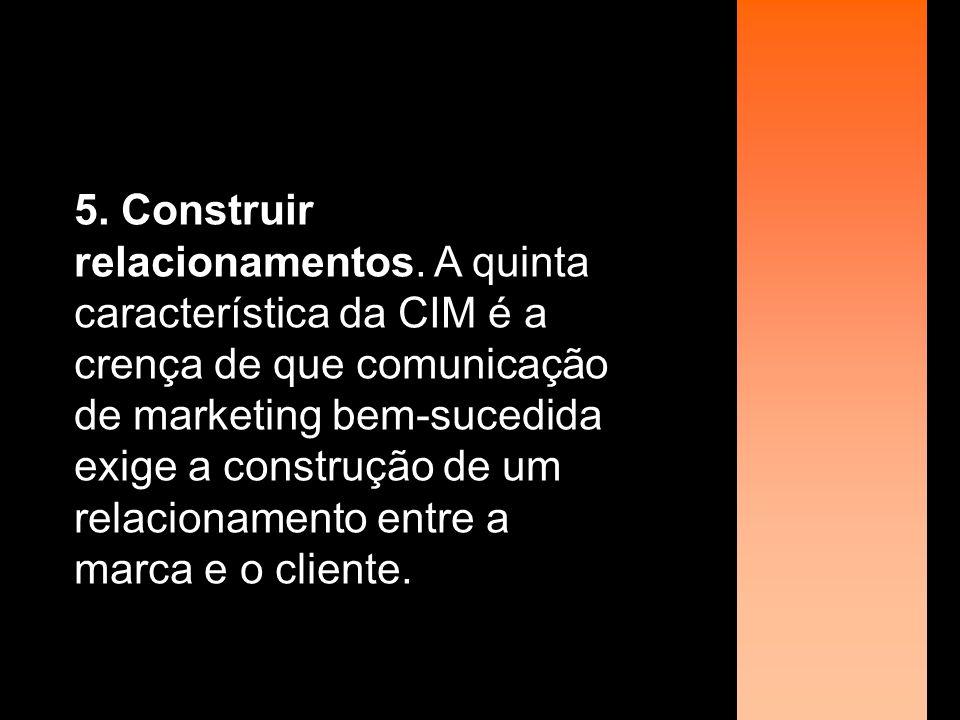 5. Construir relacionamentos. A quinta característica da CIM é a crença de que comunicação de marketing bem-sucedida exige a construção de um relacion