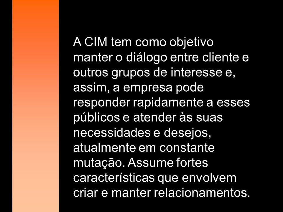 A CIM tem como objetivo manter o diálogo entre cliente e outros grupos de interesse e, assim, a empresa pode responder rapidamente a esses públicos e