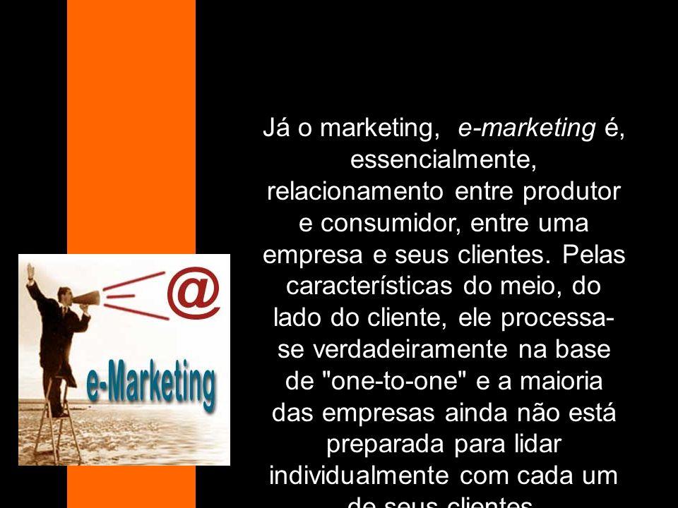 Já o marketing, e-marketing é, essencialmente, relacionamento entre produtor e consumidor, entre uma empresa e seus clientes. Pelas características do