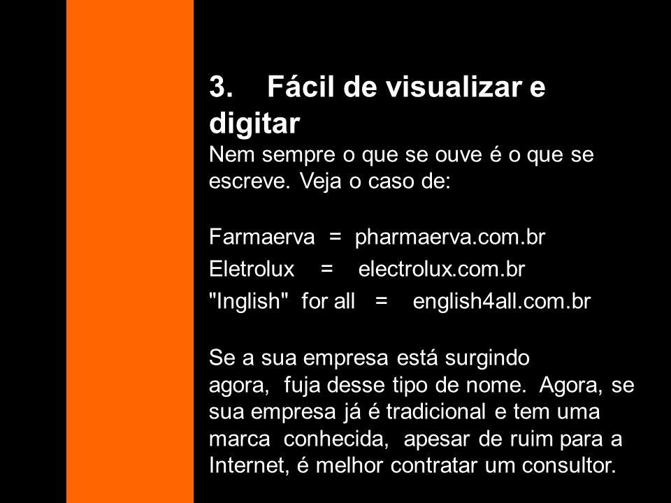 3. Fácil de visualizar e digitar Nem sempre o que se ouve é o que se escreve. Veja o caso de: Farmaerva = pharmaerva.com.br Eletrolux = electrolux.com