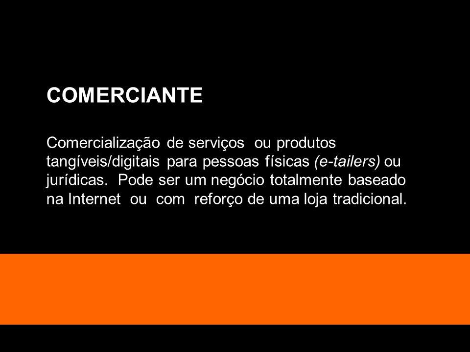 COMERCIANTE Comercialização de serviços ou produtos tangíveis/digitais para pessoas físicas (e-tailers) ou jurídicas. Pode ser um negócio totalmente b