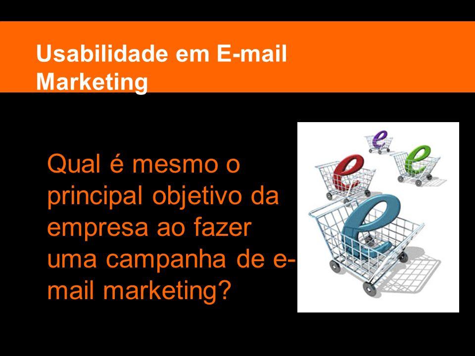 Usabilidade em E-mail Marketing Qual é mesmo o principal objetivo da empresa ao fazer uma campanha de e- mail marketing?
