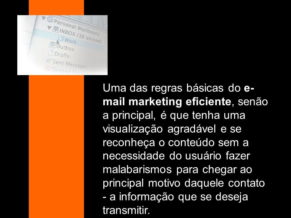 Uma das regras básicas do e- mail marketing eficiente, senão a principal, é que tenha uma visualização agradável e se reconheça o conteúdo sem a neces
