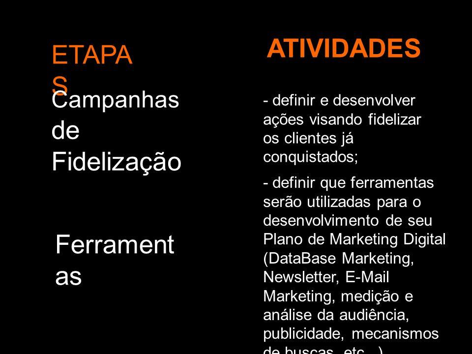 ETAPA S ATIVIDADES Campanhas de Fidelização - definir e desenvolver ações visando fidelizar os clientes já conquistados; Ferrament as - definir que fe