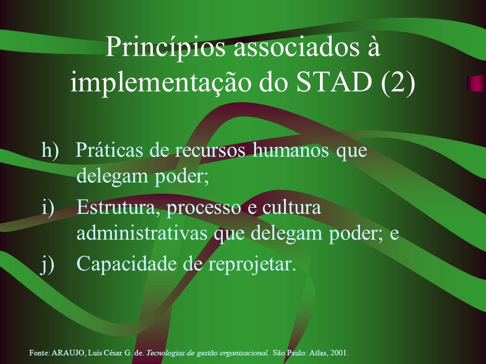 Princípios associados à implementação do STAD (2) h) Práticas de recursos humanos que delegam poder; i)Estrutura, processo e cultura administrativas q