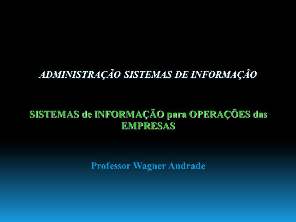 ADMINISTRAÇÃO SISTEMAS DE INFORMAÇÃO SISTEMAS de INFORMAÇÃO para OPERAÇÕES das EMPRESAS Professor Wagner Andrade