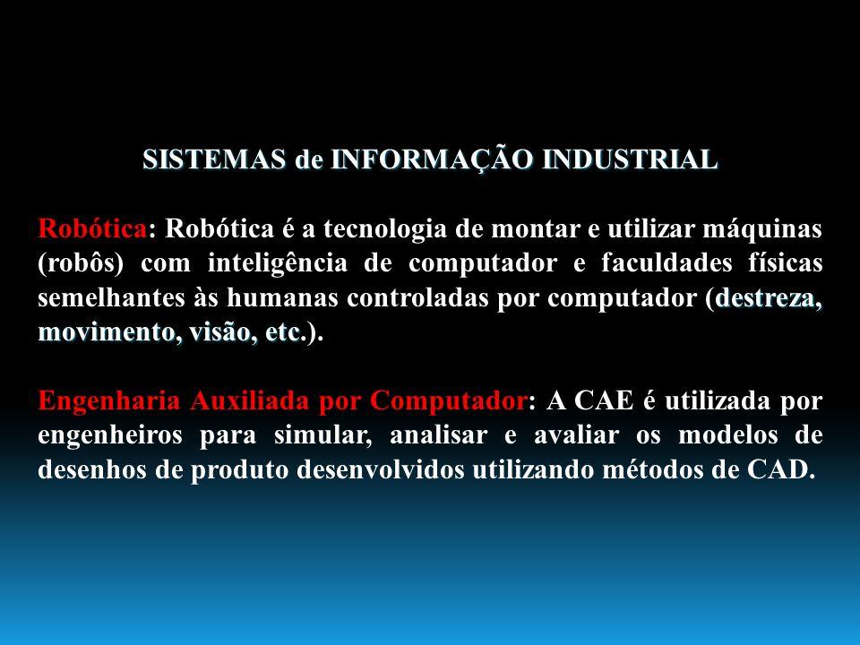 SISTEMAS de INFORMAÇÃO INDUSTRIAL destreza, movimento, visão, etc Robótica: Robótica é a tecnologia de montar e utilizar máquinas (robôs) com inteligê