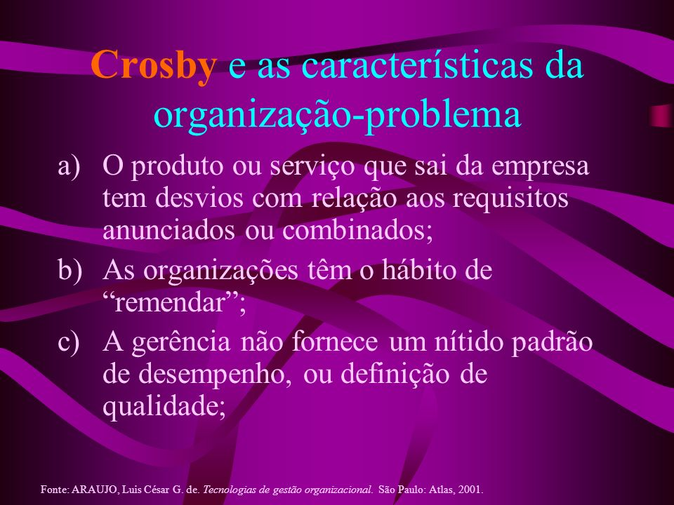 Crosby e as características da organização-problema a)O produto ou serviço que sai da empresa tem desvios com relação aos requisitos anunciados ou com